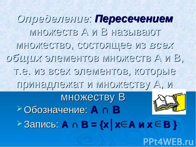 Определение: Пересечением множеств А и В называют множество, состоящее из всех общих элементов множеств А и В, т.е. из всех элементов, которые принадлежат и множеству А, и множеству В Обозначение: А ∩ В Запись: А ∩ В = {х│х А и х В }