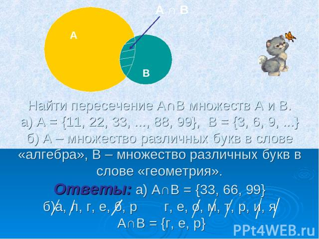 Найти пересечение А∩В множеств А и В. а) А = {11, 22, 33, ..., 88, 99}, В = {3, 6, 9, ...} б) А – множество различных букв в слове «алгебра», В – множество различных букв в слове «геометрия». Ответы: а) А∩В = {33, 66, 99} б)а, л, г, е, б, р г, е, о,…