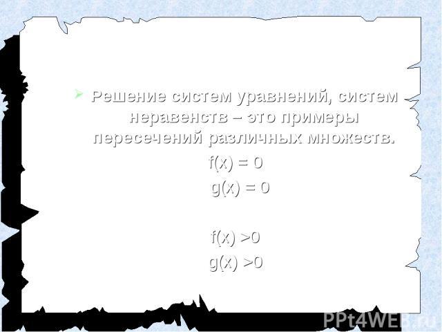 Решение систем уравнений, систем неравенств – это примеры пересечений различных множеств. f(x) = 0 g(x) = 0 f(x) >0 g(x) >0