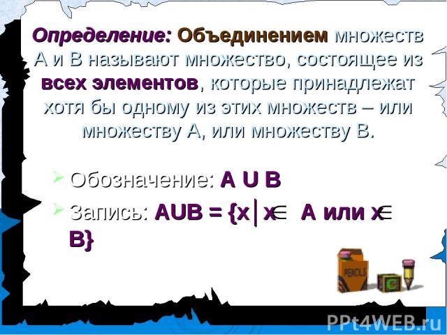 Определение: Объединением множеств А и В называют множество, состоящее из всех элементов, которые принадлежат хотя бы одному из этих множеств – или множеству А, или множеству В. Обозначение: А U В Запись: АUВ = {х│х А или х В}