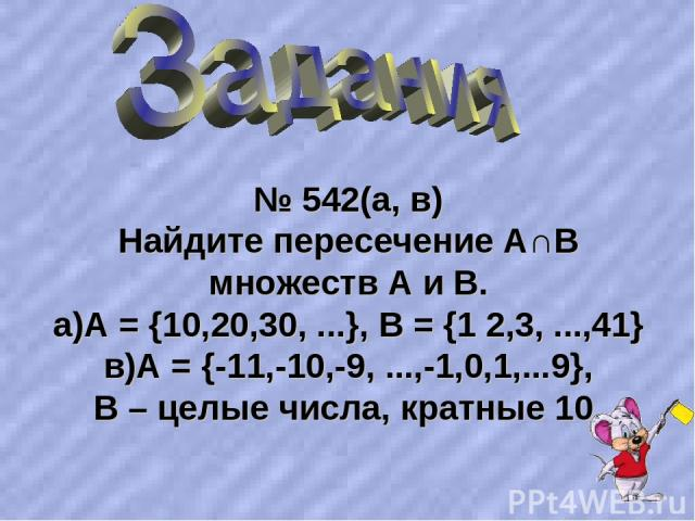 № 542(а, в) Найдите пересечение А∩В множеств А и В. а)А = {10,20,30, ...}, В = {1 2,3, ...,41} в)А = {-11,-10,-9, ...,-1,0,1,...9}, В – целые числа, кратные 10.