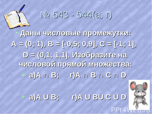 № 543 - 544(а, г) Даны числовые промежутки: А = (0; 1), В = [-0,5; 0,9], С = [-1; 1], D = (0,1; 1,1]. Изобразите на числовой прямой множества: а)А ∩ В; г)А ∩ В ∩ С ∩ D а)А U В; г)А U ВU С U D