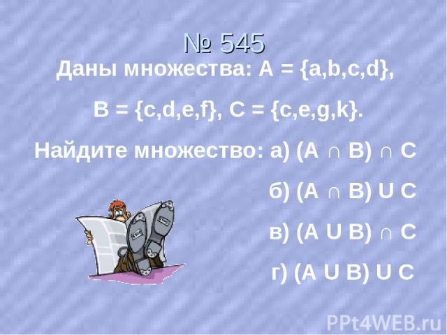 № 545 Даны множества: А = {a,b,c,d}, В = {c,d,e,f}, С = {с,e,g,k}. Найдите множество: а) (А ∩ В) ∩ С б) (А ∩ В) U С в) (А U В) ∩ С г) (А U В) U С