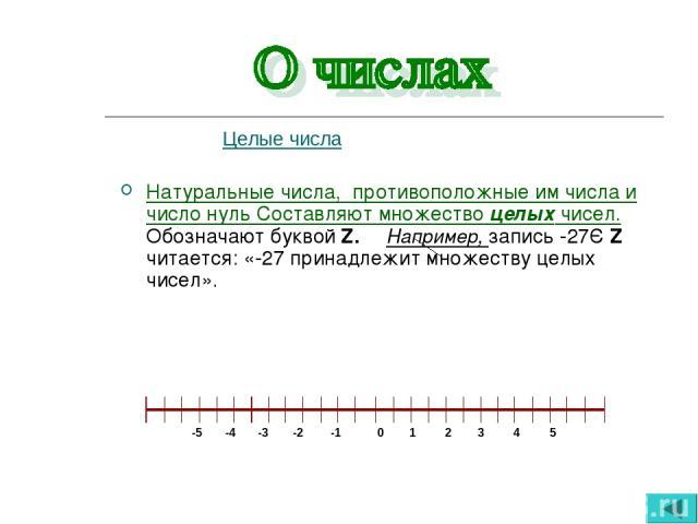 Целые числа Натуральные числа, противоположные им числа и число нуль Составляют множество целых чисел. Обозначают буквой Z. Например, запись -27Є Z читается: «-27 принадлежит множеству целых чисел».