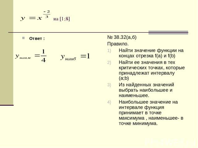 на [1;8] Ответ : № 38.32(а,б) Правило. Найти значение функции на концах отрезка f(а) и f(b) Найти ее значения в тех критических точках, которые принадлежат интервалу (а;b) Из найденных значений выбрать наибольшее и наименьшее. Наибольшее значение на…