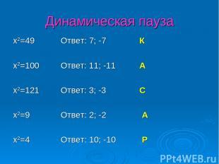 Динамическая пауза x2=49 Ответ: 7; -7 К x2=100 Ответ: 11; -11 А x2=121 Ответ: 3;