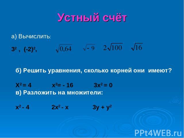 Устный счёт а) Вычислить: 32 , (-2)2, б) Решить уравнения, сколько корней они имеют? X2 = 4 x2= - 16 3x2 = 0 в) Разложить на множители: x2 - 4 2x2 - x 3y + y2
