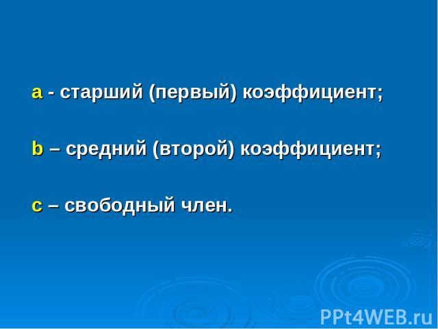 а - старший (первый) коэффициент; b – средний (второй) коэффициент; с – свободный член.
