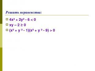 Решить неравенства: 4х³ + 2у² - 6 < 0 ху – 2 ≥ 0 (х² + у ² - 1)(х² + у ² - 9) >