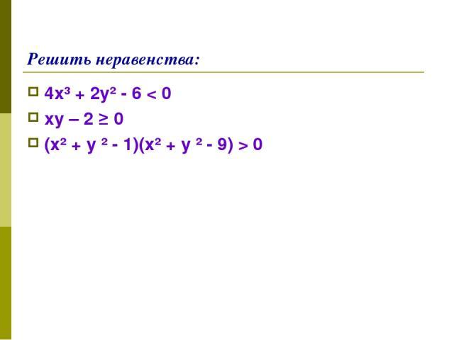 Решить неравенства: 4х³ + 2у² - 6 < 0 ху – 2 ≥ 0 (х² + у ² - 1)(х² + у ² - 9) > 0