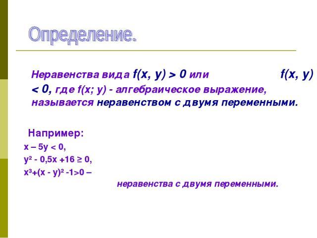 Неравенства вида f(х, у) > 0 или f(х, у) < 0, где f(х; у) - алгебраическое выражение, называется неравенством с двумя переменными. Например: х – 5у < 0, у² - 0,5х +16 ≥ 0, х³+(х - у)² -1>0 – неравенства с двумя переменными.