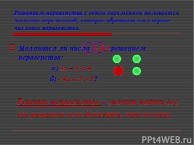 Решением неравенства с одной переменной называется значение переменной, которое обращает его в верное числовое неравенство. Являются ли числа 2; 0,2 решением неравенства: а) 2х – 1 < 4; б) - 4х + 5 > 3? Решить неравенство – значит найти все его реше…