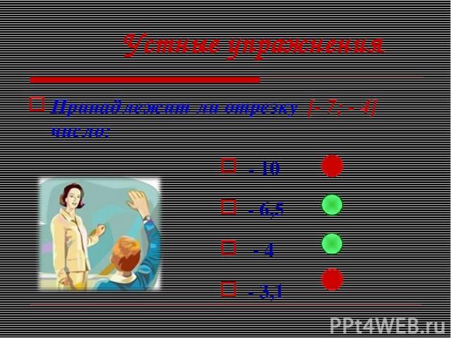 Устные упражнения Принадлежит ли отрезку [- 7; - 4] число: - 10 - 6,5 - 4 - 3,1