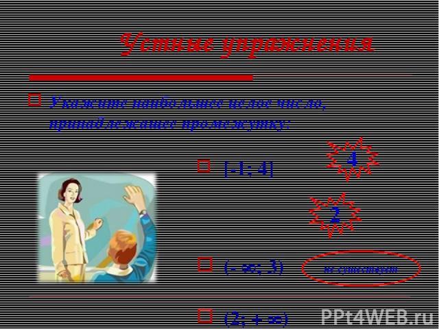 Устные упражнения Укажите наибольшее целое число, принадлежащее промежутку: [-1; 4] (- ∞; 3) (2; + ∞) не существует
