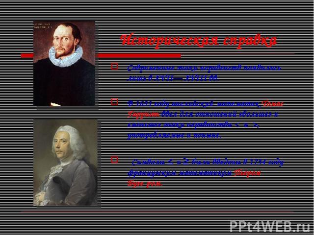 Историческая справка Современные знаки неравенств появились лишь в XVII— XVIII вв. В 1631 году английский математик Томас Гарриот ввел для отношений «больше» и «меньше» знаки неравенства < и >, употребляемые и поныне. Символы и ≥ были введены в 1734…