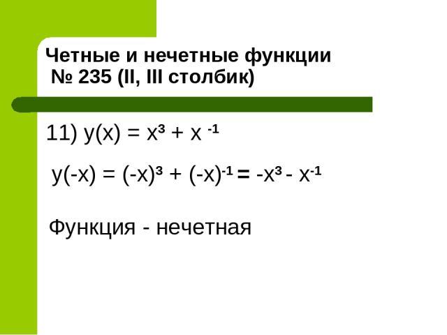 Четные и нечетные функции № 235 (II, III столбик) 11) y(x) = x3 + x -1 y(-x) = (-x)3 + (-x)-1 = -x3 - x-1 Функция - нечетная