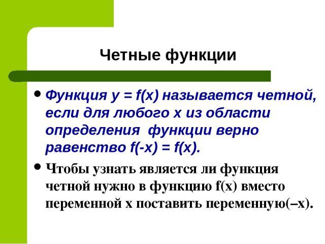 Четные функции Функция y = f(x) называется четной, если для любого х из области определения функции верно равенство f(-x) = f(x). Чтобы узнать является ли функция четной нужно в функцию f(x) вместо переменной х поставить переменную(–x).