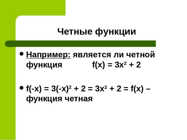 Четные функции Например: является ли четной функция f(x) = 3x2 + 2 f(-x) = 3(-x)2 + 2 = 3x2 + 2 = f(x) – функция четная