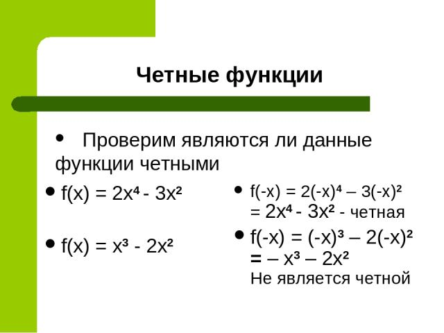 Четные функции f(x) = 2x4 - 3x2 f(x) = x3 - 2x2 f(-x) = 2(-x)4 – 3(-x)2 = 2x4 - 3x2 - четная f(-x) = (-x)3 – 2(-x)2 = – x3 – 2x2 Не является четной Проверим являются ли данные функции четными