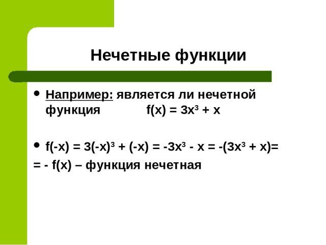Нечетные функции Например: является ли нечетной функция f(x) = 3x3 + х f(-x) = 3(-x)3 + (-х) = -3x3 - х = -(3x3 + х)= = - f(x) – функция нечетная