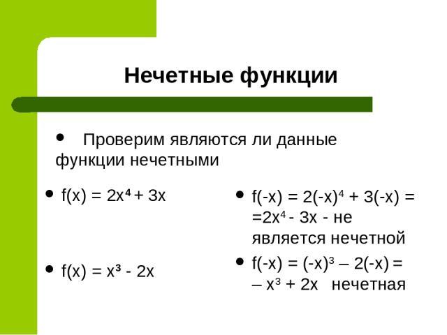 Нечетные функции f(x) = 2x4 + 3x f(x) = x3 - 2x f(-x) = 2(-x)4 + 3(-x) = =2x4 - 3x - не является нечетной f(-x) = (-x)3 – 2(-x) = – x3 + 2x нечетная Проверим являются ли данные функции нечетными