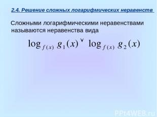 2.4. Решение сложных логарифмических неравенств Сложными логарифмическими нераве