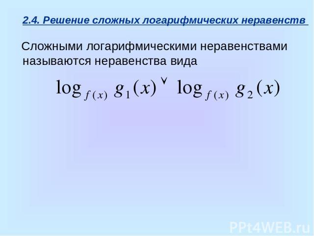 2.4. Решение сложных логарифмических неравенств Сложными логарифмическими неравенствами называются неравенства вида
