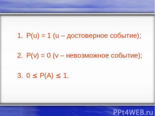 P(u) = 1 (u – достоверное событие); P(v) = 0 (v – невозможное событие); 0 P(A) 1