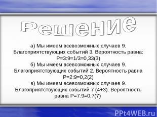 а) Мы имеем всевозможных случаев 9. Благоприятствующих событий 3. Вероятность ра