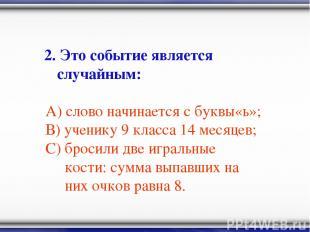 2. Это событие является случайным: А) слово начинается с буквы«ь»; В) ученику 9