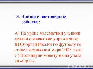 3. Найдите достоверное событие: А) На уроке математики ученики делали физические