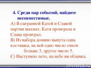4. Среди пар событий, найдите несовместимые. А) В сыгранной Катей и Славой парти