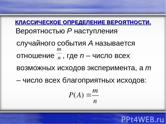 Вероятностью Р наступления случайного события А называется отношение , где n – число всех возможных исходов эксперимента, а m – число всех благоприятных исходов: КЛАССИЧЕСКОЕ ОПРЕДЕЛЕНИЕ ВЕРОЯТНОСТИ.