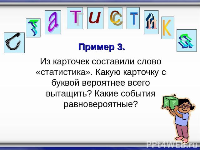 Пример 3. Из карточек составили слово «статистика». Какую карточку с буквой вероятнее всего вытащить? Какие события равновероятные?