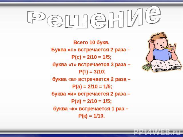 Всего 10 букв. Буква «с» встречается 2 раза – P(с) = 2/10 = 1/5; буква «т» встречается 3 раза – P(т) = 3/10; буква «а» встречается 2 раза – P(а) = 2/10 = 1/5; буква «и» встречается 2 раза – P(и) = 2/10 = 1/5; буква «к» встречается 1 раз – P(к) = 1/10.