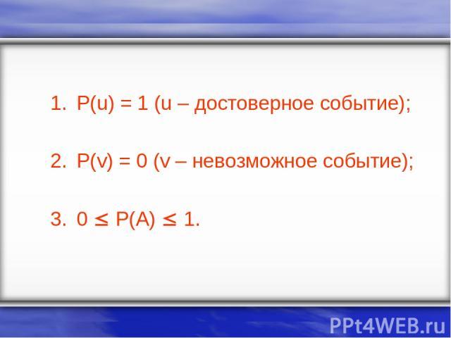P(u) = 1 (u – достоверное событие); P(v) = 0 (v – невозможное событие); 0 P(A) 1.