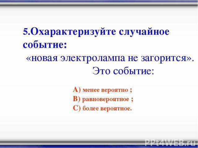 5.Охарактеризуйте случайное событие: «новая электролампа не загорится». Это событие: А) менее вероятно ; В) равновероятное ; С) более вероятное.