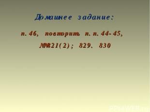 Домашнее задание: п.46, повторить п.п.44-45, №№821(2); 829. 830