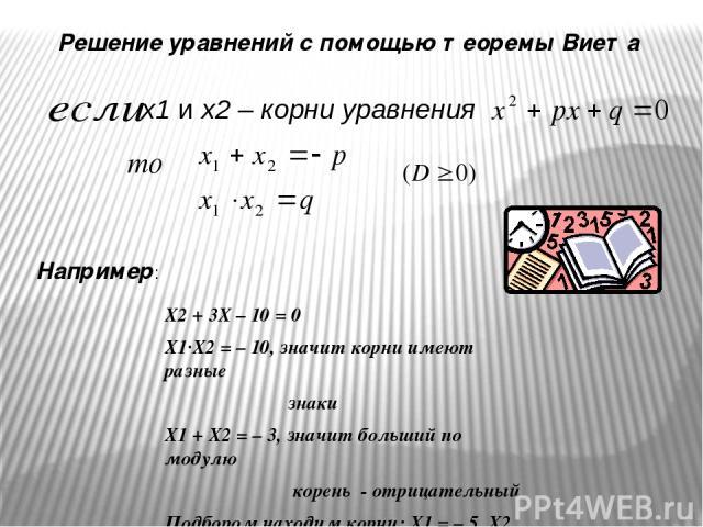x1 и х2 – корни уравнения Решение уравнений с помощью теоремы Виета Х2 + 3Х – 10 = 0 Х1·Х2 = – 10, значит корни имеют разные знаки Х1 + Х2 = – 3, значит больший по модулю корень - отрицательный Подбором находим корни: Х1 = – 5, Х2 = 2 Например: