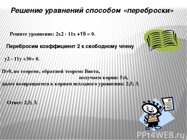 Решите уравнение: 2х2 - 11х +15 = 0. Перебросим коэффициент 2 к свободному члену у2 - 11у +30= 0. D>0, по теореме, обратной теореме Виета, получаем корни: 5;6, далее возвращаемся к корням исходного уравнения: 2,5; 3. Ответ: 2,5; 3. Решение уравнений…