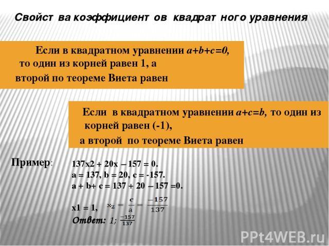 Если в квадратном уравнении a+b+c=0, то один из корней равен 1, а второй по теореме Виета равен Если в квадратном уравнении a+c=b, то один из корней равен (-1), а второй по теореме Виета равен Пример: Свойства коэффициентов квадратного уравнения 137…