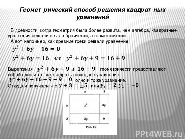 Геометрический способ решения квадратных уравнений В древности, когда геометрия была более развита, чем алгебра, квадратные уравнения решали не алгебраически, а геометрически. А вот, например, как древние греки решали уравнение: или Выражения и геом…