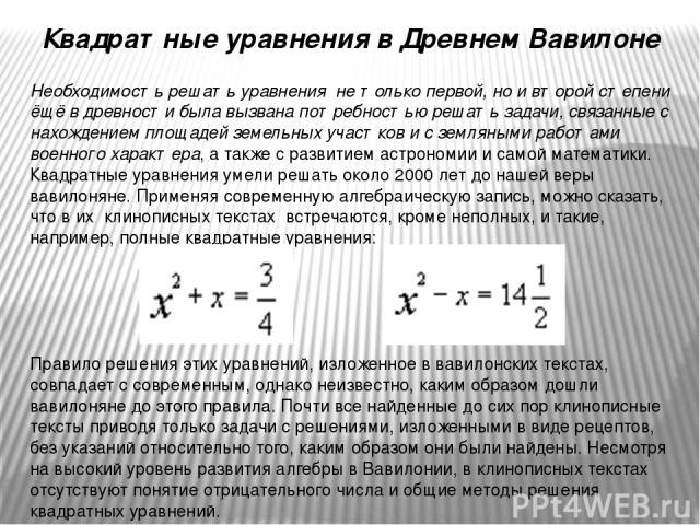 Квадратные уравнения в Древнем Вавилоне Необходимость решать уравнения не только первой, но и второй степени ёщё в древности была вызвана потребностью решать задачи, связанные с нахождением площадей земельных участков и с земляными работами военног…