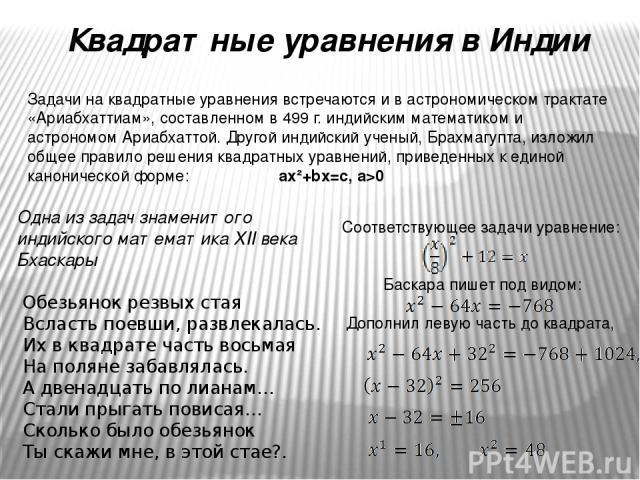 Квадратные уравнения в Индии Задачи на квадратные уравнения встречаются и в астрономическом трактате «Ариабхаттиам», составленном в 499 г. индийским математиком и астрономом Ариабхаттой. Другой индийский ученый, Брахмагупта, изложил общее правило ре…