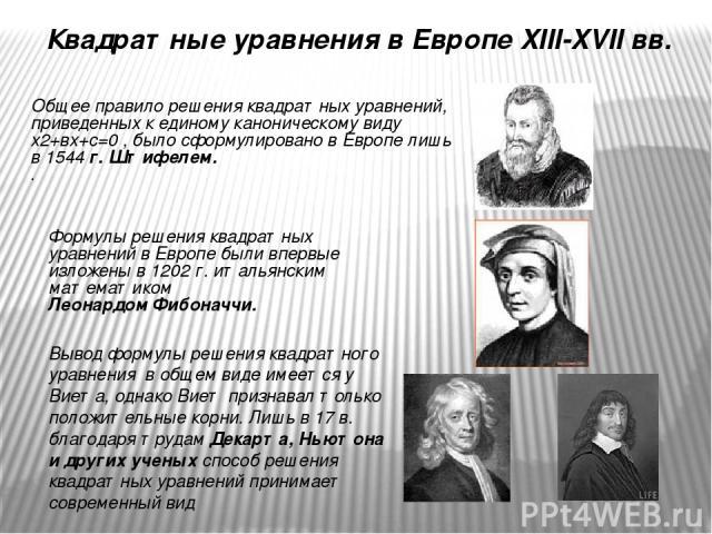 Квадратные уравнения в Европе XIII-XVII вв. Общее правило решения квадратных уравнений, приведенных к единому каноническому виду х2+вх+с=0 , было сформулировано в Европе лишь в 1544 г. Штифелем. . Формулы решения квадратных уравнений в Европе…
