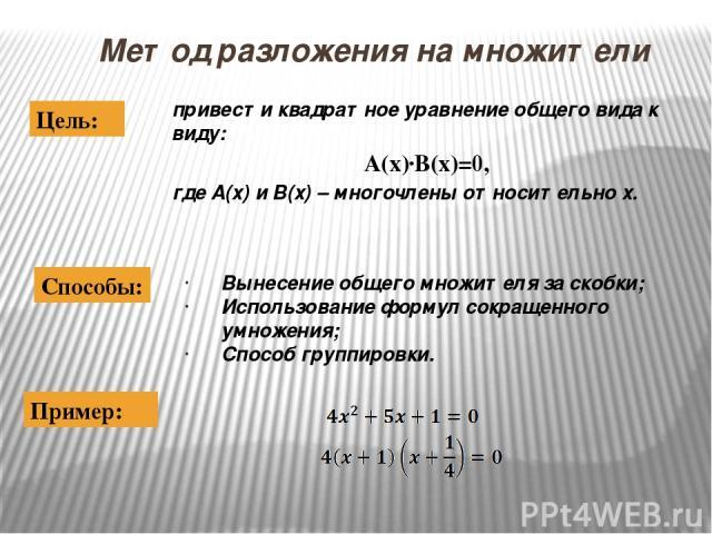 Метод разложения на множители привести квадратное уравнение общего вида к виду: А(х)·В(х)=0, где А(х) и В(х) – многочлены относительно х. Цель: Вынесение общего множителя за скобки; Использование формул сокращенного умножения; Способ группировки. Сп…