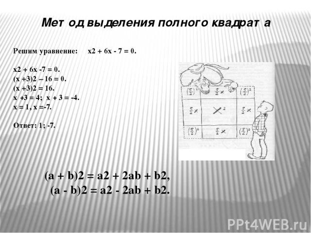 Решим уравнение: х2 + 6х - 7 = 0. х2 + 6х -7 = 0. (х +3)2 – 16 = 0. (х +3)2 = 16. х +3 = 4; х + 3 = -4. х = 1, х =-7. Ответ: 1; -7. Метод выделения полного квадрата (a + b)2 = a2 + 2ab + b2, (a - b)2 = a2 - 2ab + b2.