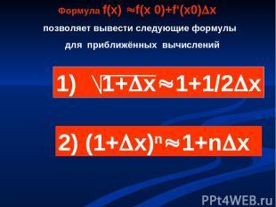 Формула f(х) f(х 0)+f'(х0) х позволяет вывести следующие формулы для приближённы