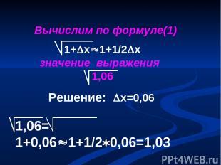 1,06= 1+0,06 1+1/2 0,06=1,03 Вычислим по формуле(1) 1+ х 1+1/2 х значение выраже