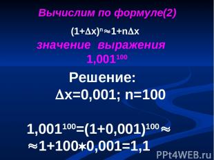 Решение: х=0,001; n=100 1,001100=(1+0,001)100 1+100 0,001=1,1 (1+ х)n 1+n x знач